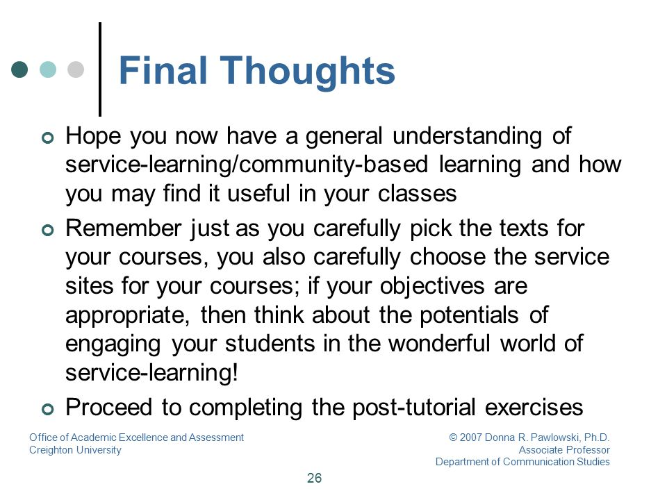 26 Final Thoughts Hope you now have a general understanding of service-learning/community-based learning and how you may find it useful in your classe