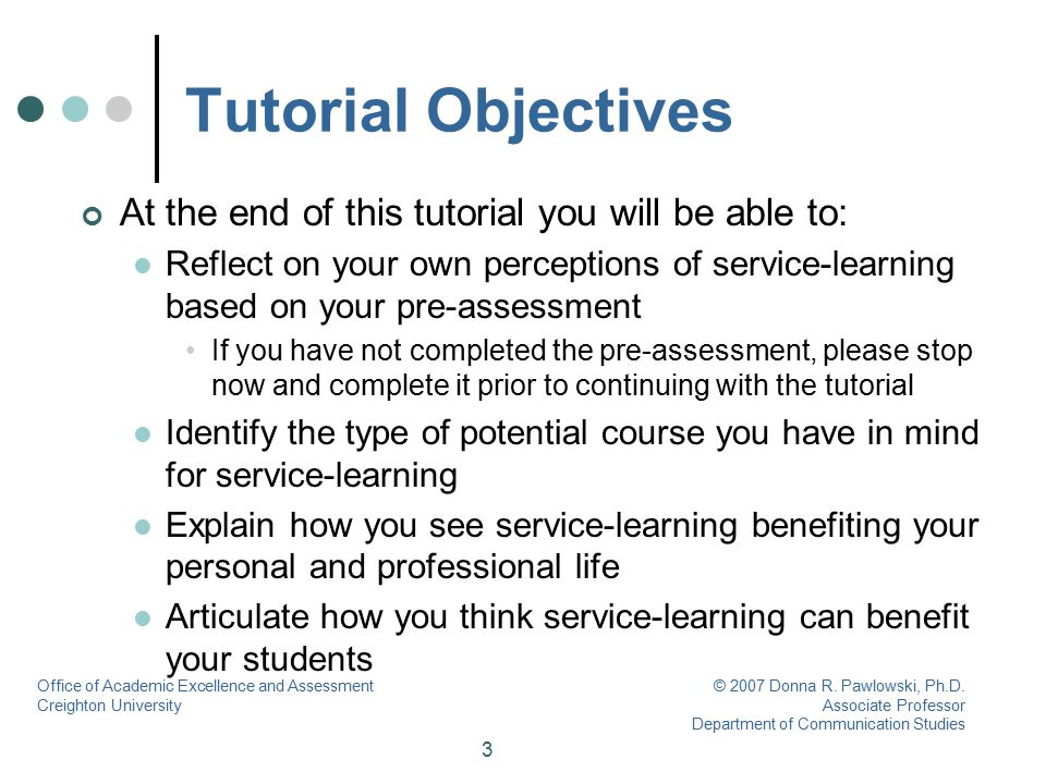 3 Tutorial Objectives At the end of this tutorial you will be able to: Reflect on your own perceptions of service-learning based on your pre-assessmen