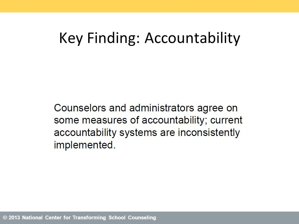 © 2013 National Center for Transforming School Counseling Key Finding: Accountability