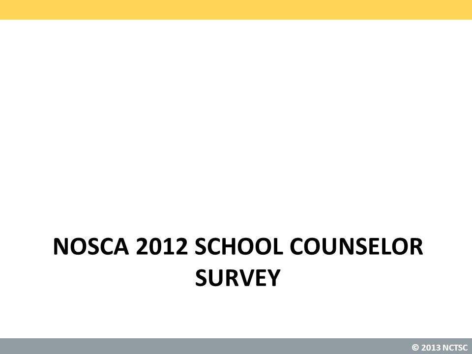 © 2013 NCTSC NOSCA 2012 SCHOOL COUNSELOR SURVEY