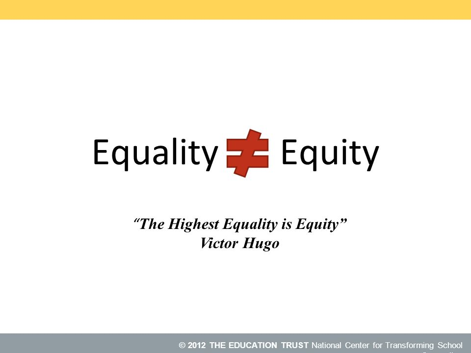 © 2013 NCTSC © 2012 THE EDUCATION TRUST National Center for Transforming School Counseling Equality Equity The Highest Equality is Equity Victor Hugo