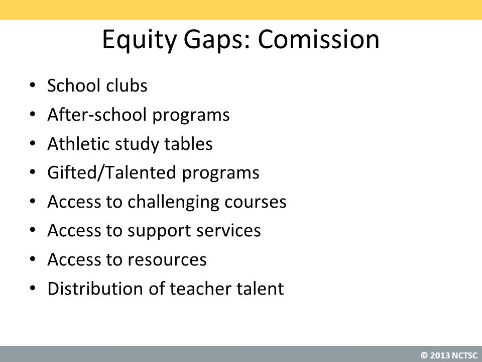 © 2013 NCTSC Equity Gaps: Comission School clubs After-school programs Athletic study tables Gifted/Talented programs Access to challenging courses Access to support services Access to resources Distribution of teacher talent