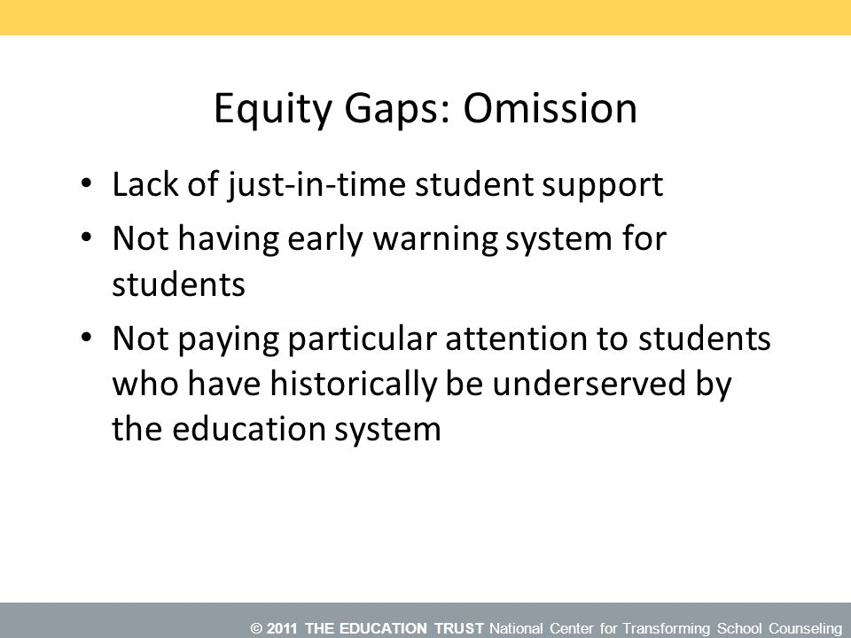 © 2011 THE EDUCATION TRUST National Center for Transforming School Counseling Equity Gaps: Omission Lack of just-in-time student support Not having early warning system for students Not paying particular attention to students who have historically be underserved by the education system Primarily the lack of Just-in-Time student support