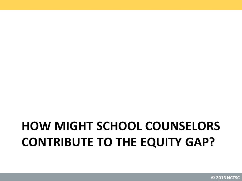 © 2013 NCTSC HOW MIGHT SCHOOL COUNSELORS CONTRIBUTE TO THE EQUITY GAP