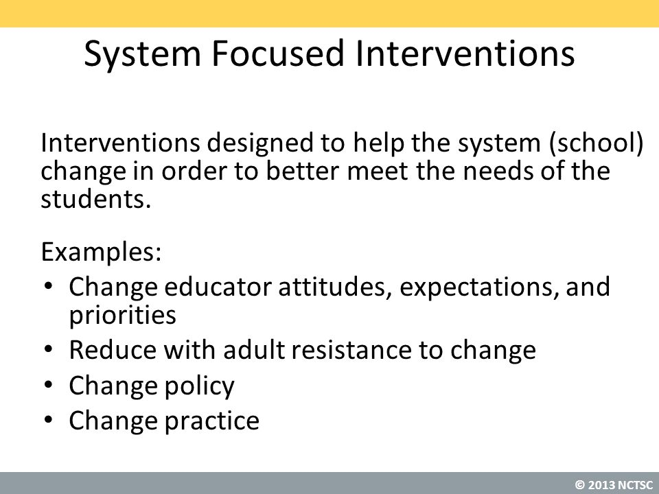 © 2013 NCTSC System Focused Interventions Interventions designed to help the system (school) change in order to better meet the needs of the students.