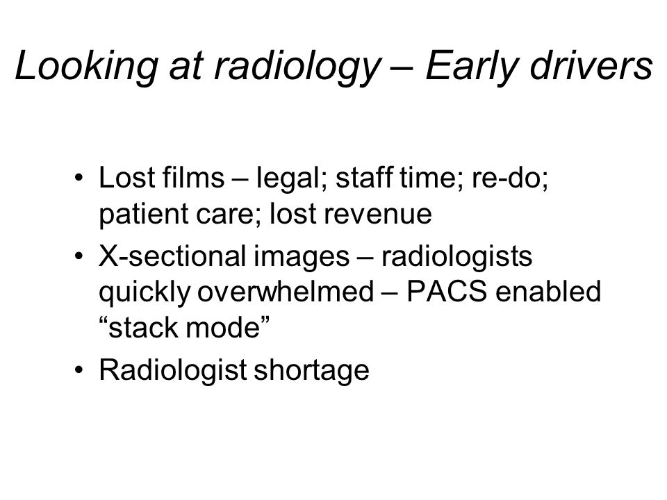 Looking at radiology – Early drivers Lost films – legal; staff time; re-do; patient care; lost revenue X-sectional images – radiologists quickly overwhelmed – PACS enabled stack mode Radiologist shortage