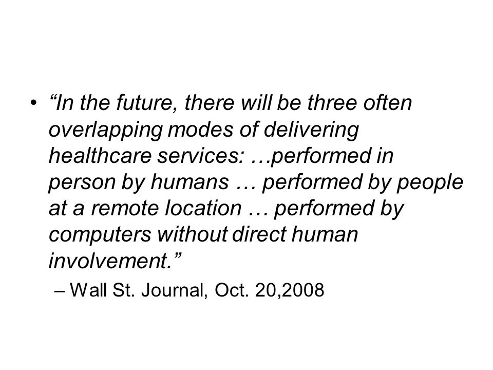 In the future, there will be three often overlapping modes of delivering healthcare services: …performed in person by humans … performed by people at a remote location … performed by computers without direct human involvement. –Wall St.