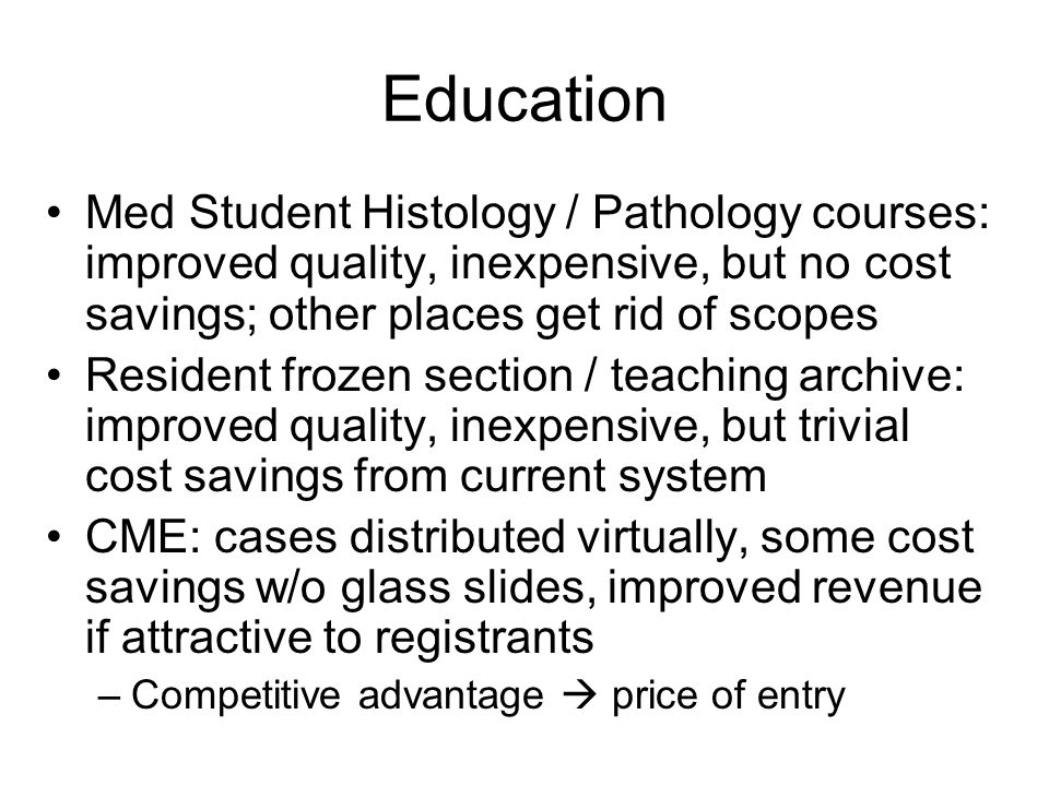 Education Med Student Histology / Pathology courses: improved quality, inexpensive, but no cost savings; other places get rid of scopes Resident frozen section / teaching archive: improved quality, inexpensive, but trivial cost savings from current system CME: cases distributed virtually, some cost savings w/o glass slides, improved revenue if attractive to registrants –Competitive advantage  price of entry