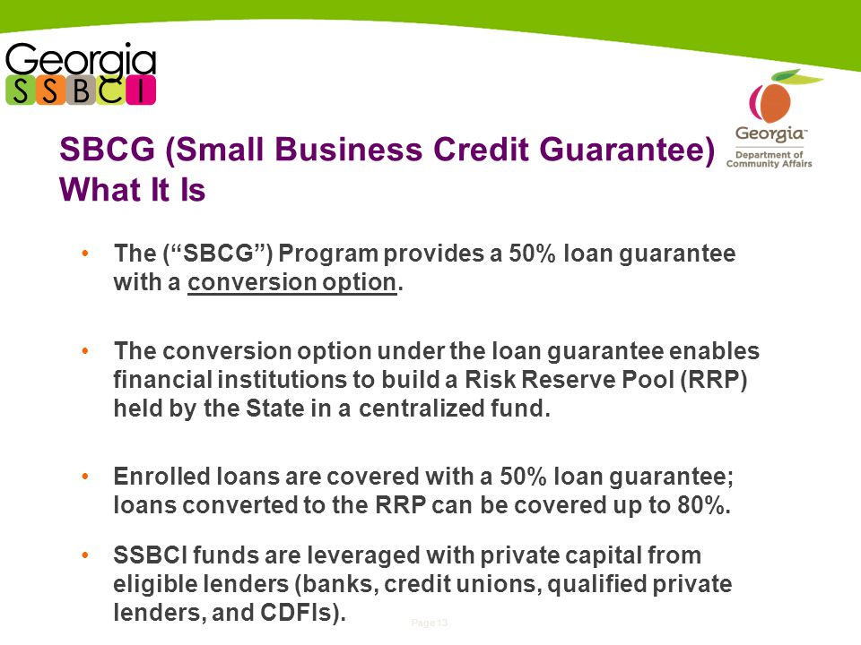 Page 13 SBCG (Small Business Credit Guarantee) What It Is The ( SBCG ) Program provides a 50% loan guarantee with a conversion option.