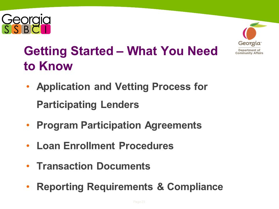 Page 23 Getting Started – What You Need to Know Application and Vetting Process for Participating Lenders Program Participation Agreements Loan Enrollment Procedures Transaction Documents Reporting Requirements & Compliance