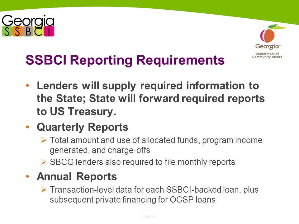 Page 29 SSBCI Reporting Requirements Lenders will supply required information to the State; State will forward required reports to US Treasury.
