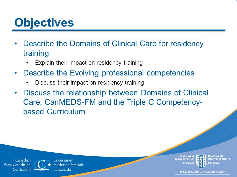 Objectives Describe the Domains of Clinical Care for residency training Explain their impact on residency training Describe the Evolving professional competencies Discuss their impact on residency training Discuss the relationship between Domains of Clinical Care, CanMEDS-FM and the Triple C Competency- based Curriculum 2