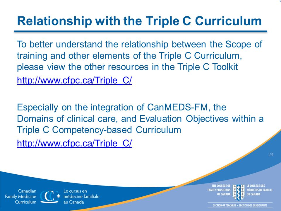 Relationship with the Triple C Curriculum To better understand the relationship between the Scope of training and other elements of the Triple C Curriculum, please view the other resources in the Triple C Toolkit http://www.cfpc.ca/Triple_C/ Especially on the integration of CanMEDS-FM, the Domains of clinical care, and Evaluation Objectives within a Triple C Competency-based Curriculum http://www.cfpc.ca/Triple_C/ 24
