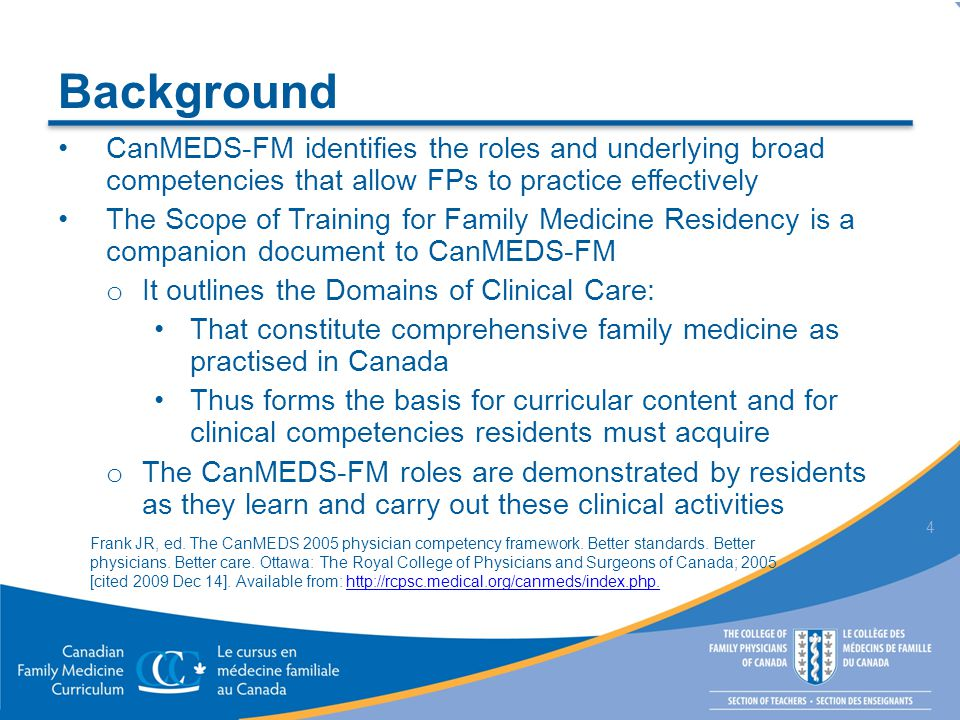 Background CanMEDS-FM identifies the roles and underlying broad competencies that allow FPs to practice effectively The Scope of Training for Family Medicine Residency is a companion document to CanMEDS-FM o It outlines the Domains of Clinical Care: That constitute comprehensive family medicine as practised in Canada Thus forms the basis for curricular content and for clinical competencies residents must acquire o The CanMEDS-FM roles are demonstrated by residents as they learn and carry out these clinical activities 4 Frank JR, ed.