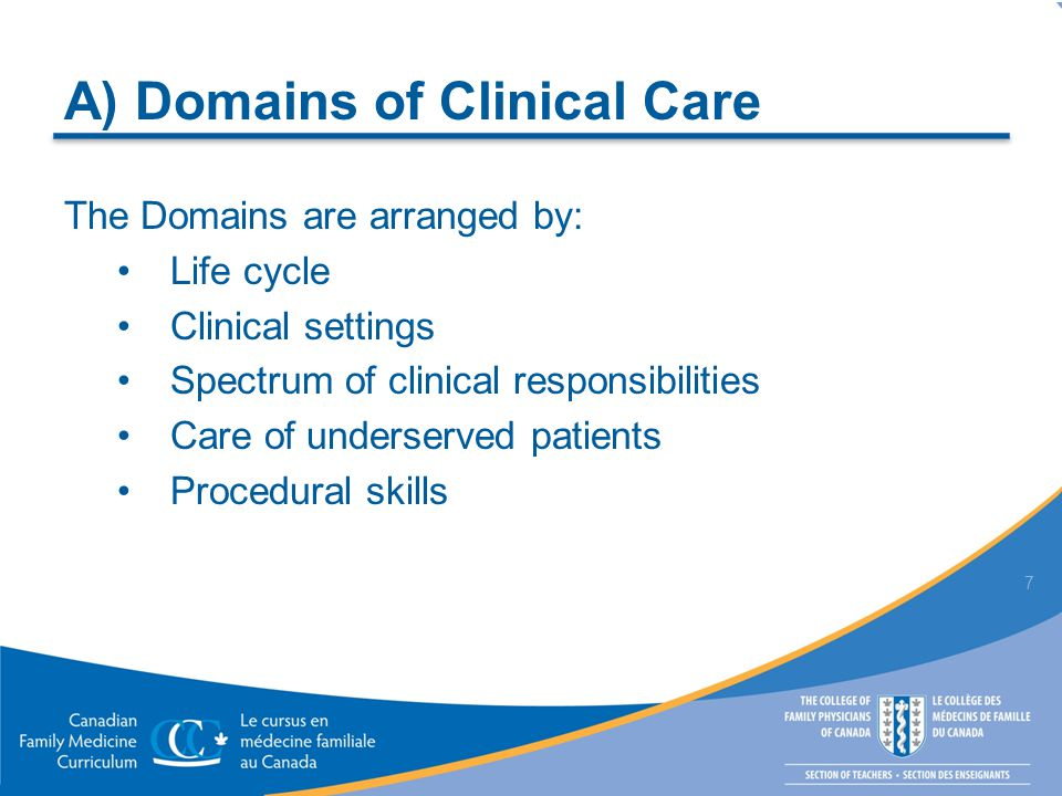 A) Domains of Clinical Care The Domains are arranged by: Life cycle Clinical settings Spectrum of clinical responsibilities Care of underserved patients Procedural skills 7