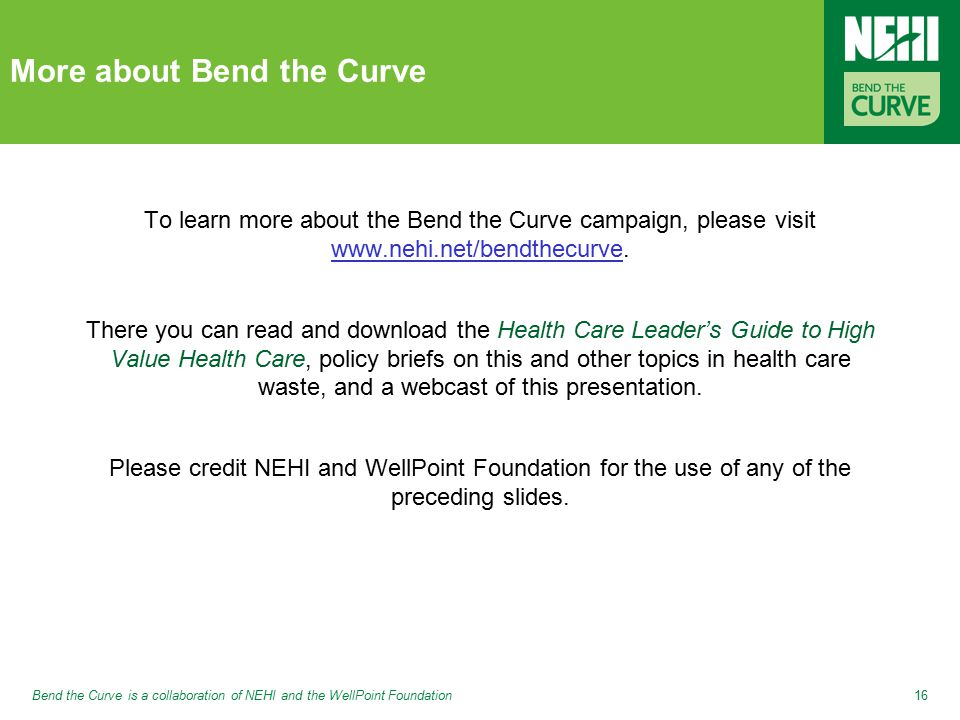 Bend the Curve is a collaboration of NEHI and the WellPoint Foundation16 More about Bend the Curve To learn more about the Bend the Curve campaign, please visit www.nehi.net/bendthecurve.