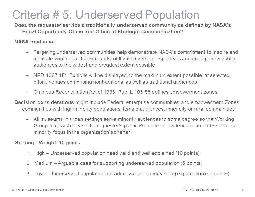 National Aeronautics and Space Administration NASA Visitors Center Meeting 9 Criteria # 5: Underserved Population Does the requester service a traditionally underserved community as defined by NASA's Equal Opportunity Office and Office of Strategic Communication.