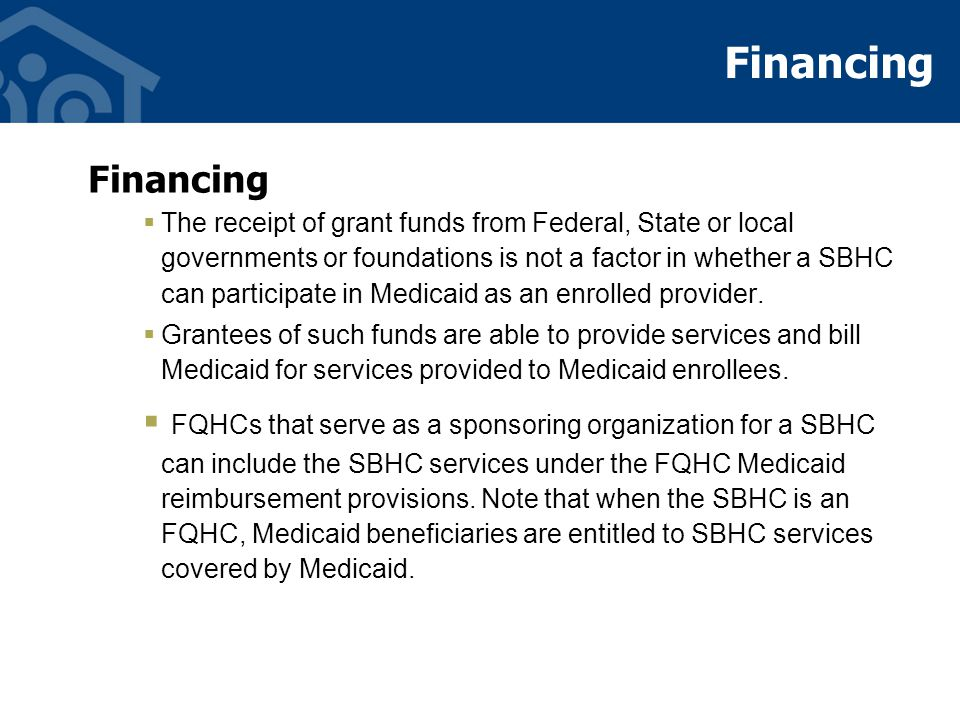 Financing  The receipt of grant funds from Federal, State or local governments or foundations is not a factor in whether a SBHC can participate in Medicaid as an enrolled provider.