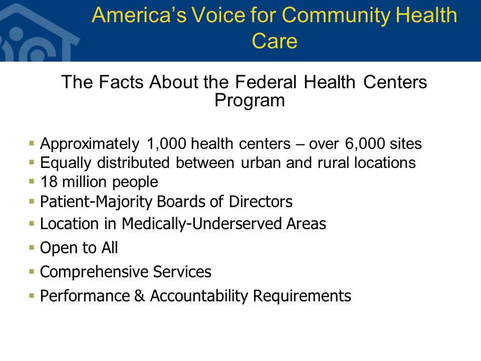America's Voice for Community Health Care The Facts About the Federal Health Centers Program  Approximately 1,000 health centers – over 6,000 sites  Equally distributed between urban and rural locations  18 million people  Patient-Majority Boards of Directors  Location in Medically-Underserved Areas  Open to All  Comprehensive Services  Performance & Accountability Requirements