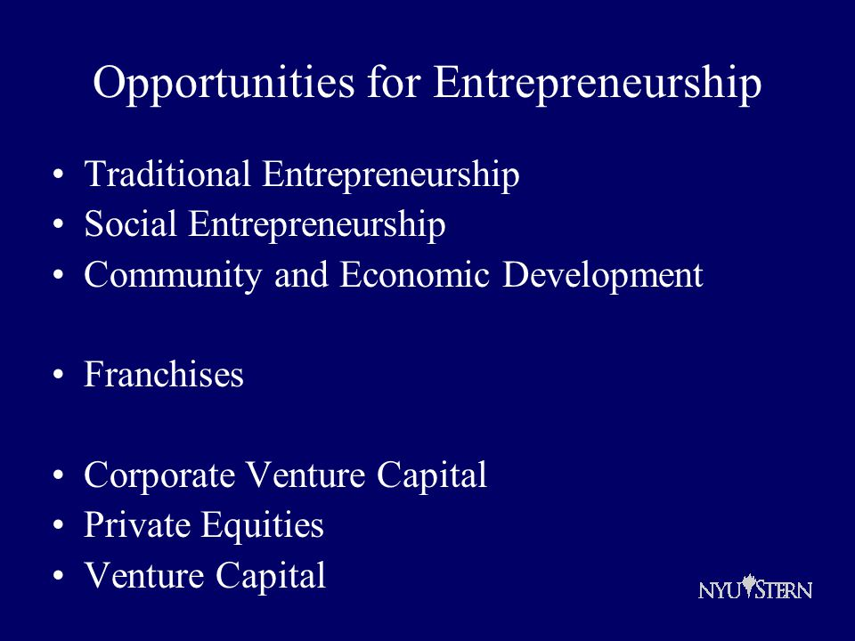 Opportunities for Entrepreneurship Traditional Entrepreneurship Social Entrepreneurship Community and Economic Development Franchises Corporate Venture Capital Private Equities Venture Capital