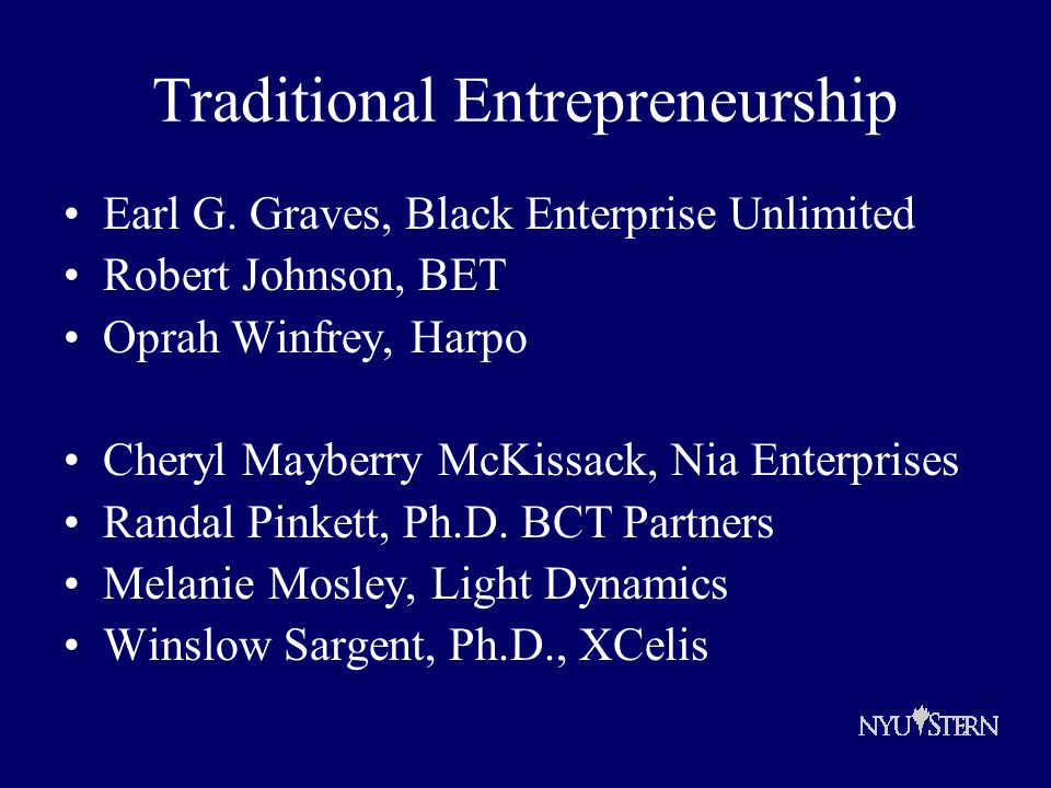 Traditional Entrepreneurship Earl G. Graves, Black Enterprise Unlimited Robert Johnson, BET Oprah Winfrey, Harpo Cheryl Mayberry McKissack, Nia Enterp