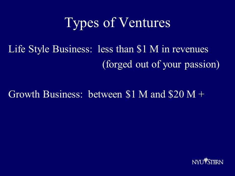 Types of Ventures Life Style Business: less than $1 M in revenues (forged out of your passion) Growth Business: between $1 M and $20 M +