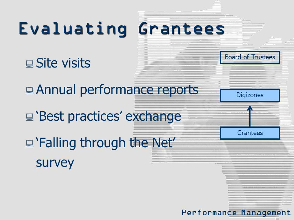 Evaluating Grantees  Site visits  Annual performance reports  'Best practices' exchange  'Falling through the Net' survey Board of Trustees Digizo
