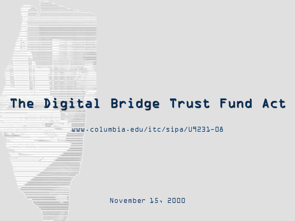The Digital Bridge Trust Fund Act November 15, 2000 www.columbia.edu/itc/sipa/U9231-08