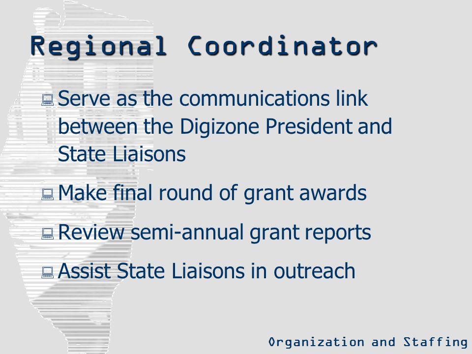 Regional Coordinator  Serve as the communications link between the Digizone President and State Liaisons  Make final round of grant awards  Review