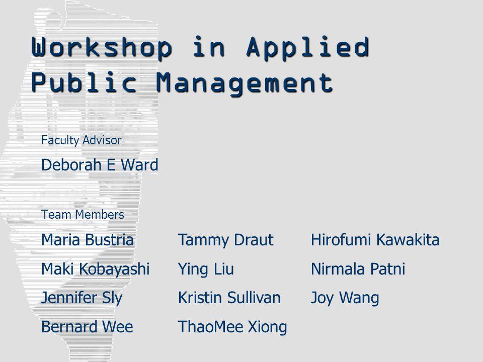 Workshop in Applied Public Management Faculty Advisor Deborah E Ward Team Members Maria Bustria Maki Kobayashi Jennifer Sly Bernard Wee Tammy Draut Yi