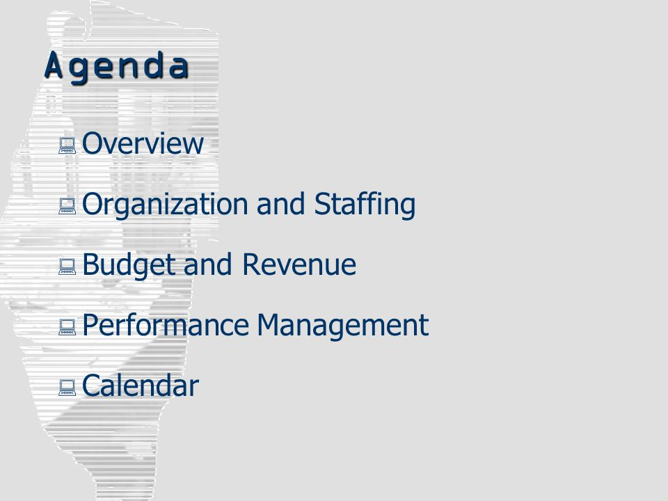 Agenda  Overview  Organization and Staffing  Budget and Revenue  Performance Management  Calendar