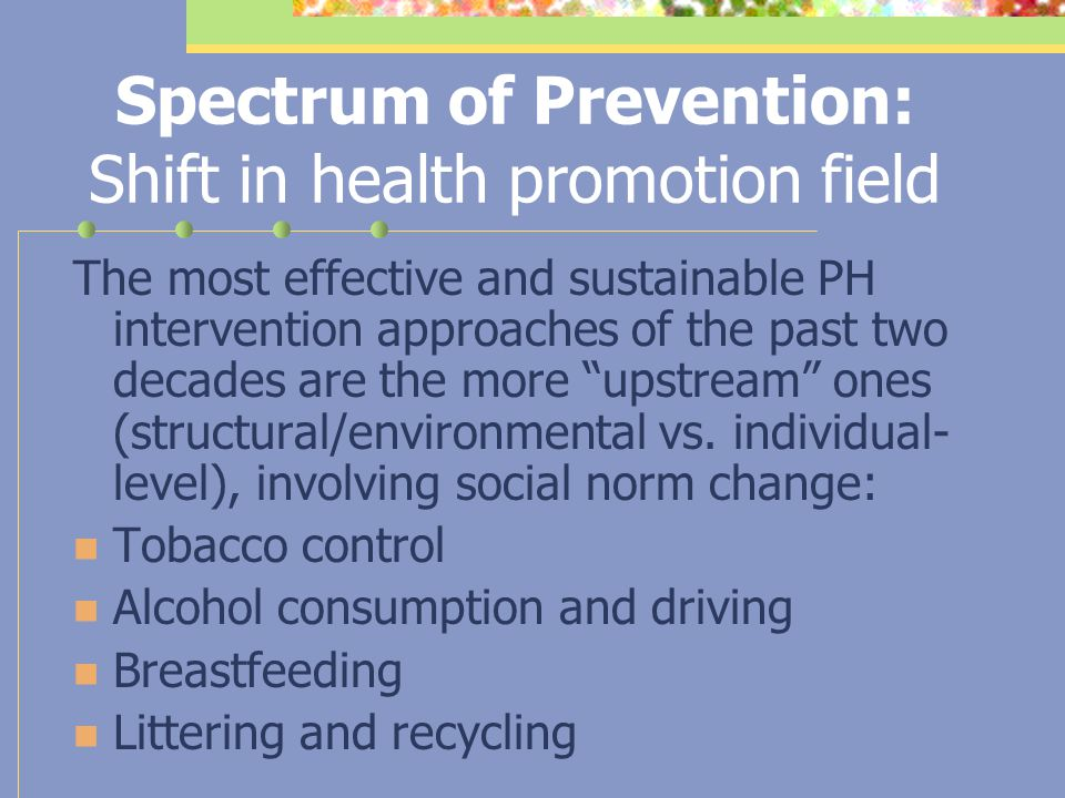 Spectrum of Prevention: Health behavior change model Level 1: Strengthening individual knowledge and skills Level 2: Promoting community education Level 3: Educating service providers Level 4: Fostering coalitions and networks Level 5: Changing organizational practice Level 6: Influencing policy and legislation