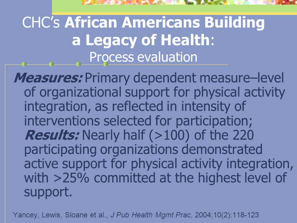 Community Health Council's (CHC's) REACH 2010 demonstration project--African Americans Building a Legacy of Health Intervention: Multi-component, centered around modeling the behaviors promoted ( walking the talk )–(1) incorporation of fitness breaks into meetings, events and other gatherings; (2) provision of wellness training focused on changing the norms of organizations to incorporate PA & healthy food choices into their regular conduct of business (organizational wellness); (3) provision of a personal training experience to key organizational leaders; (4) development of a small grants program for ID/creation/promotion of PA opportunities.
