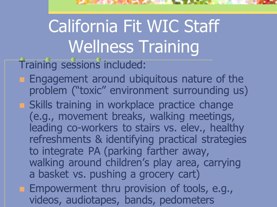 California Fit WIC Staff Wellness Training AIMS: To provide skills and tools to influence workplace organizational practices and cultural norms to pro