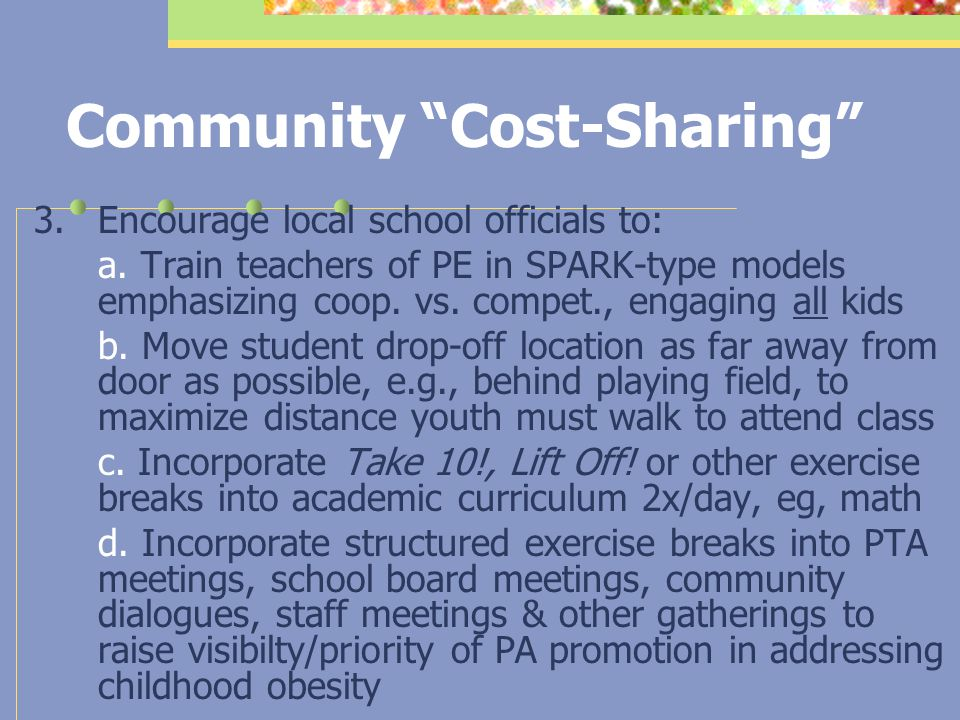 Community Cost-Sharing Healthy/fit organizational PA promotion practices include core & elective components, e.g., 10' movement (or walking) breaks in meetings/ functions & at certain time(s) of day; walking meetings; stair prompts; leading employee groups to stairs in moving between work activities; restricted near parking; incentives for distant parking; model & reward fidgeting and lifestyle PA integration (e.g., less high heel & tie wearing, more pedometer wearing, formal recognition/kudos to those who jog or swim during lunchtime)