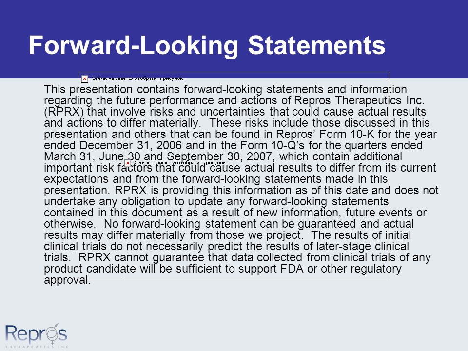 Forward-Looking Statements This presentation contains forward-looking statements and information regarding the future performance and actions of Repros Therapeutics Inc.