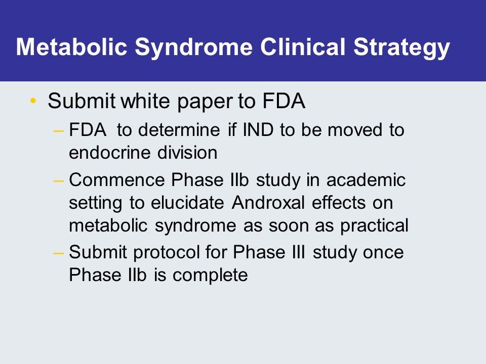 Metabolic Syndrome Clinical Strategy Submit white paper to FDA –FDA to determine if IND to be moved to endocrine division –Commence Phase IIb study in academic setting to elucidate Androxal effects on metabolic syndrome as soon as practical –Submit protocol for Phase III study once Phase IIb is complete