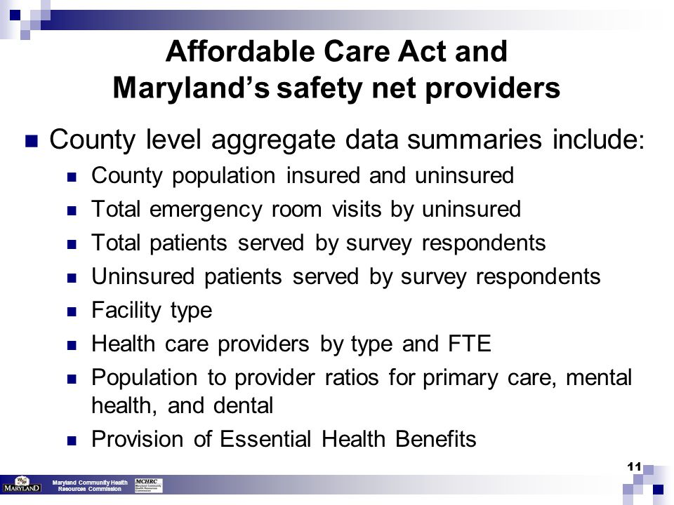 Maryland Community Health Resources Commission 11 County level aggregate data summaries include : County population insured and uninsured Total emergency room visits by uninsured Total patients served by survey respondents Uninsured patients served by survey respondents Facility type Health care providers by type and FTE Population to provider ratios for primary care, mental health, and dental Provision of Essential Health Benefits Affordable Care Act and Maryland's safety net providers
