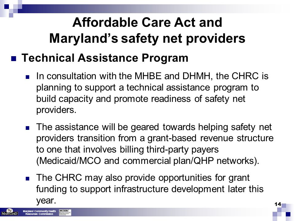 Maryland Community Health Resources Commission 14 Affordable Care Act and Maryland's safety net providers Technical Assistance Program In consultation with the MHBE and DHMH, the CHRC is planning to support a technical assistance program to build capacity and promote readiness of safety net providers.