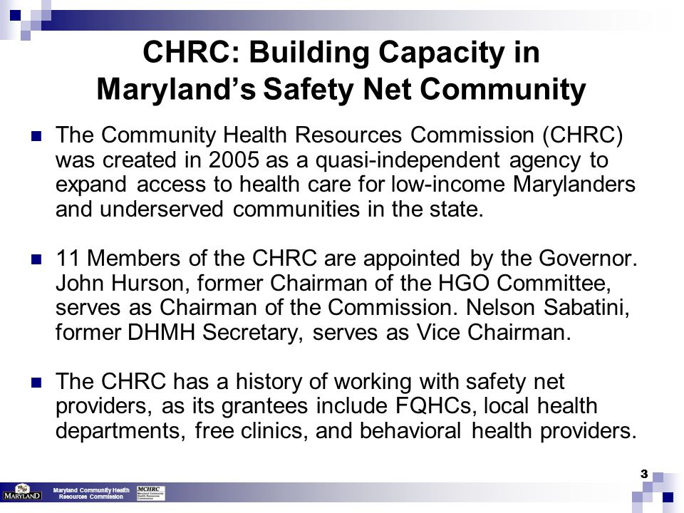 Maryland Community Health Resources Commission CHRC: Building Capacity in Maryland's Safety Net Community Over the last eight years, the CHRC has awarded 115 grants totaling $29.7 million supporting programs in all 24 jurisdictions of Maryland.