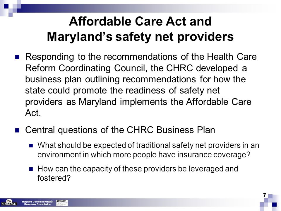 Maryland Community Health Resources Commission 77 Affordable Care Act and Maryland's safety net providers Responding to the recommendations of the Health Care Reform Coordinating Council, the CHRC developed a business plan outlining recommendations for how the state could promote the readiness of safety net providers as Maryland implements the Affordable Care Act.