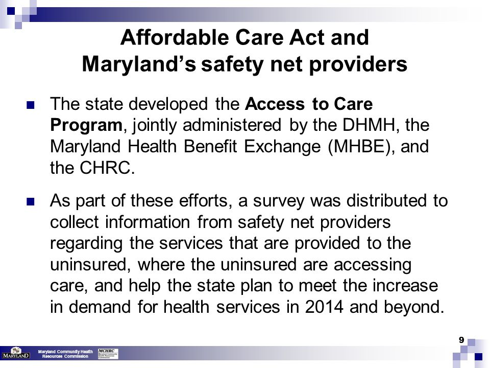 Maryland Community Health Resources Commission 99 Affordable Care Act and Maryland's safety net providers The state developed the Access to Care Program, jointly administered by the DHMH, the Maryland Health Benefit Exchange (MHBE), and the CHRC.