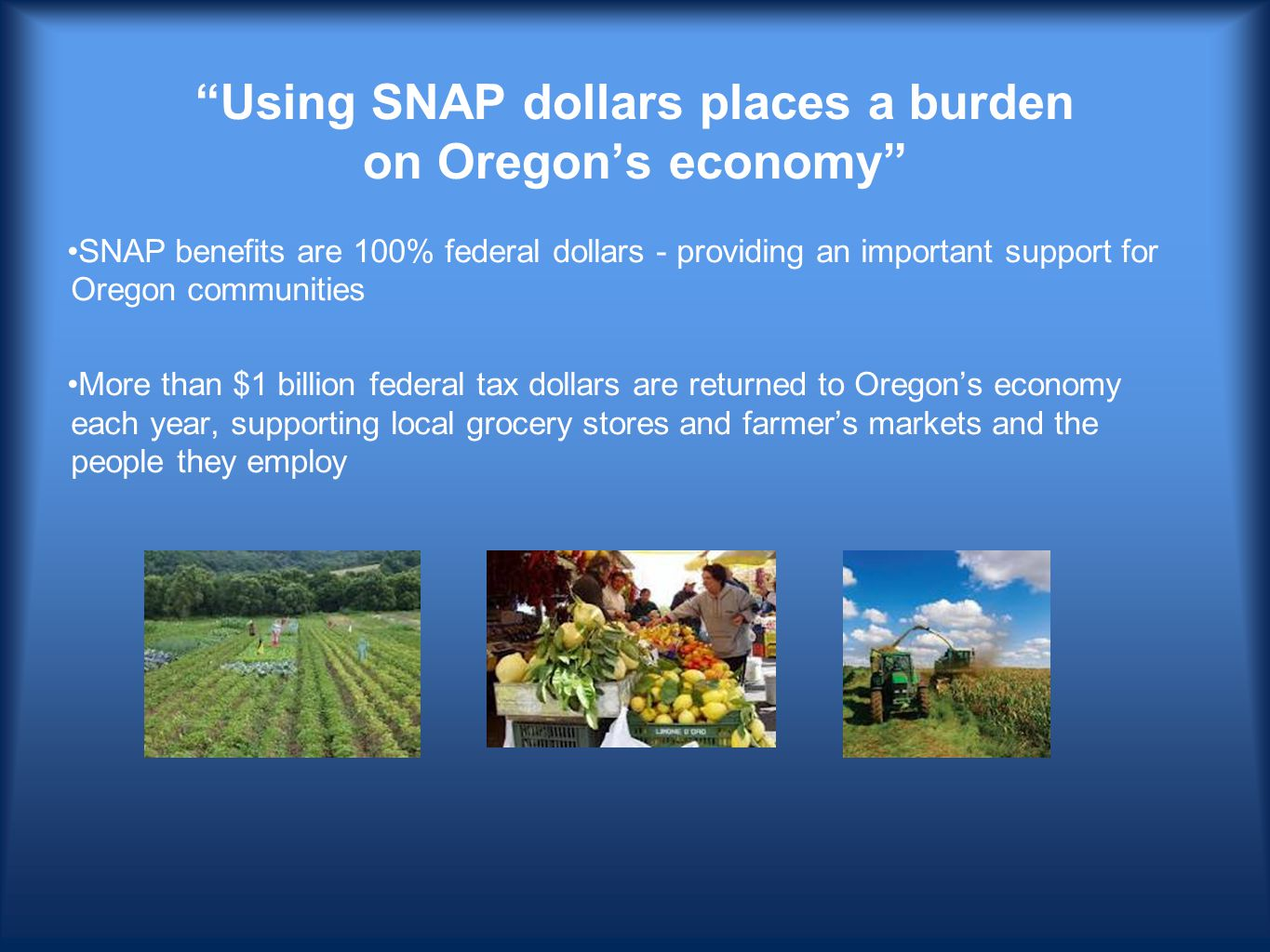 Using SNAP dollars places a burden on Oregon's economy SNAP benefits are 100% federal dollars - providing an important support for Oregon communities More than $1 billion federal tax dollars are returned to Oregon's economy each year, supporting local grocery stores and farmer's markets and the people they employ