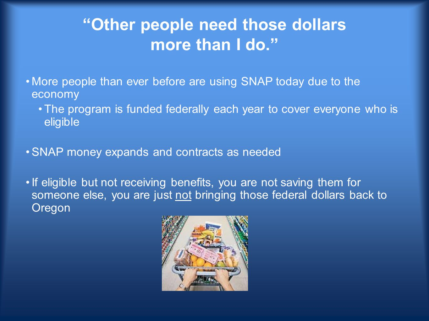 Other people need those dollars more than I do. More people than ever before are using SNAP today due to the economy The program is funded federally each year to cover everyone who is eligible SNAP money expands and contracts as needed If eligible but not receiving benefits, you are not saving them for someone else, you are just not bringing those federal dollars back to Oregon
