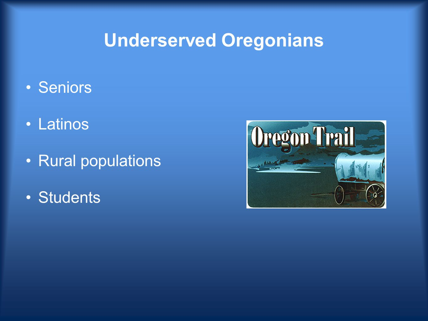 Underserved Oregonians Seniors Latinos Rural populations Students
