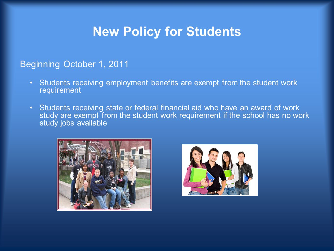 New Policy for Students Beginning October 1, 2011 Students receiving employment benefits are exempt from the student work requirement Students receiving state or federal financial aid who have an award of work study are exempt from the student work requirement if the school has no work study jobs available