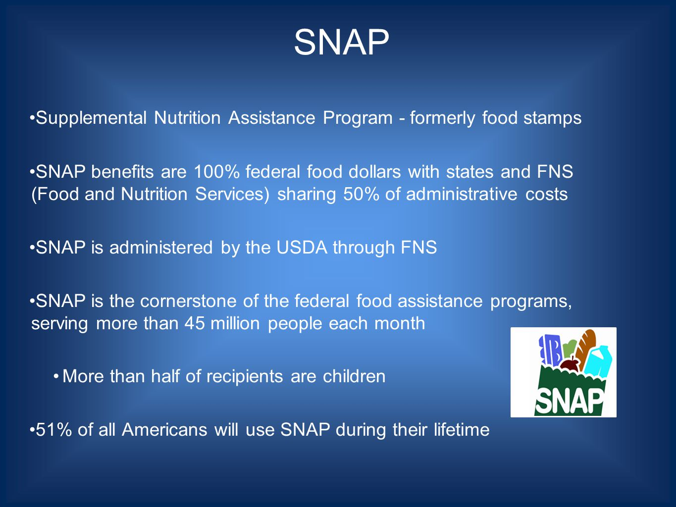 Supplemental Nutrition Assistance Program - formerly food stamps SNAP benefits are 100% federal food dollars with states and FNS (Food and Nutrition Services) sharing 50% of administrative costs SNAP is administered by the USDA through FNS SNAP is the cornerstone of the federal food assistance programs, serving more than 45 million people each month More than half of recipients are children 51% of all Americans will use SNAP during their lifetime SNAP