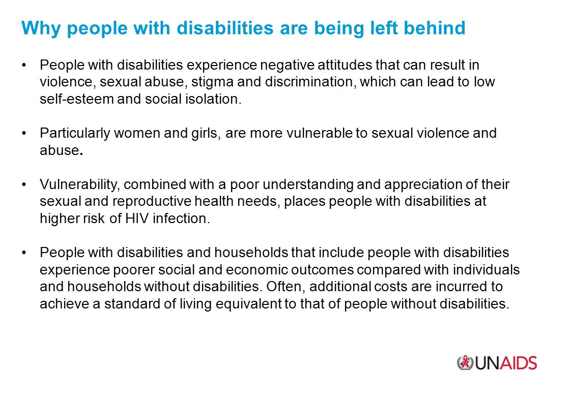 WHY PEOPLE WITH DISABILITIES ARE BEING LEFT BEHIND THE TOP 4 REASONS 01 Lack of awareness by society 02 Violence and sexual abuse 03 Discrimination in health-care settings 04 Low awareness and risk perception about HIV