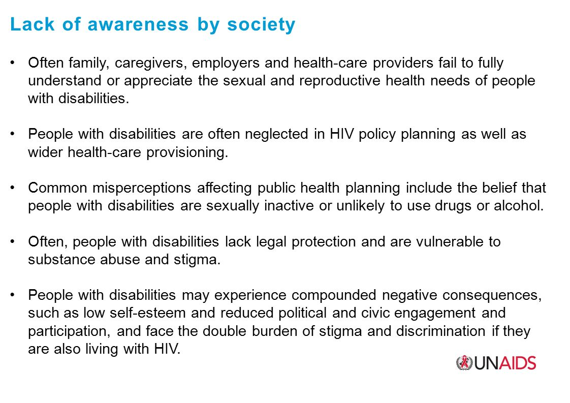 Lack of awareness by society Often family, caregivers, employers and health-care providers fail to fully understand or appreciate the sexual and reproductive health needs of people with disabilities.