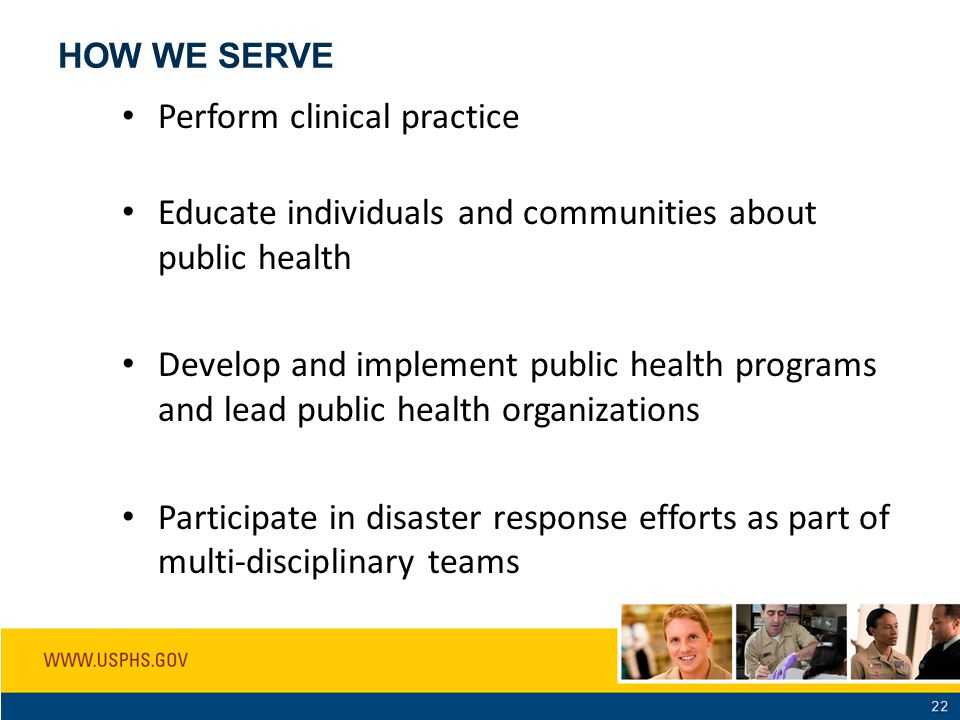 HOW WE SERVE Perform clinical practice Educate individuals and communities about public health Develop and implement public health programs and lead p
